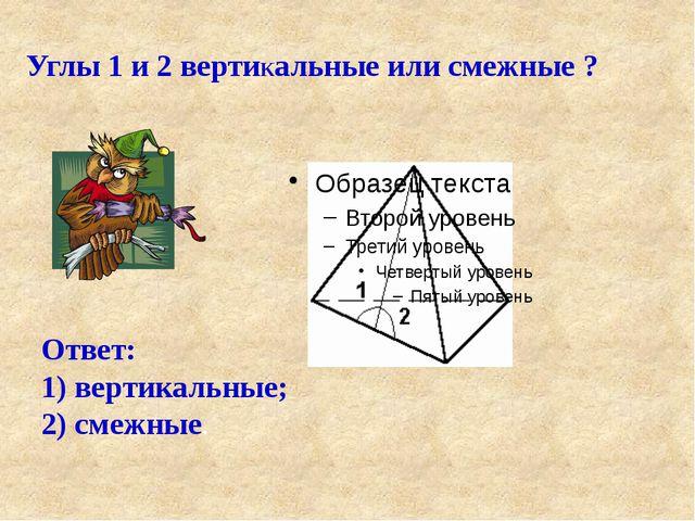 Углы 1 и 2 вертиКальные или смежные ? Ответ: 1) вертикальные; 2) смежные.