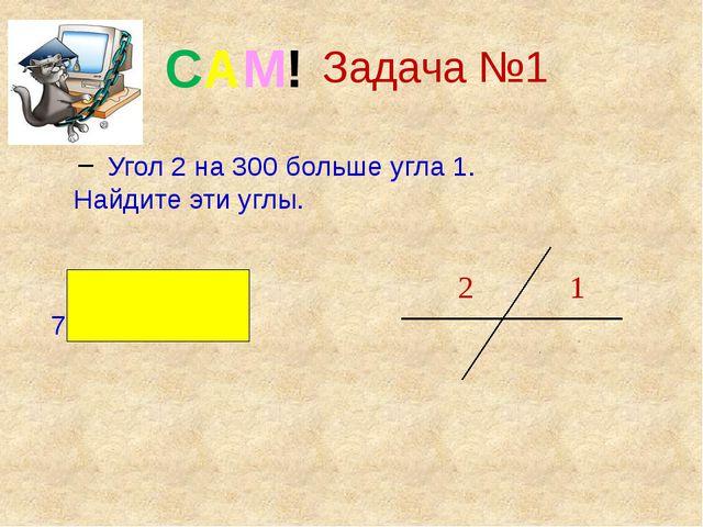Задача №1 Угол 2 на 300 больше угла 1. Найдите эти углы. Ответ : 750 и 1050...