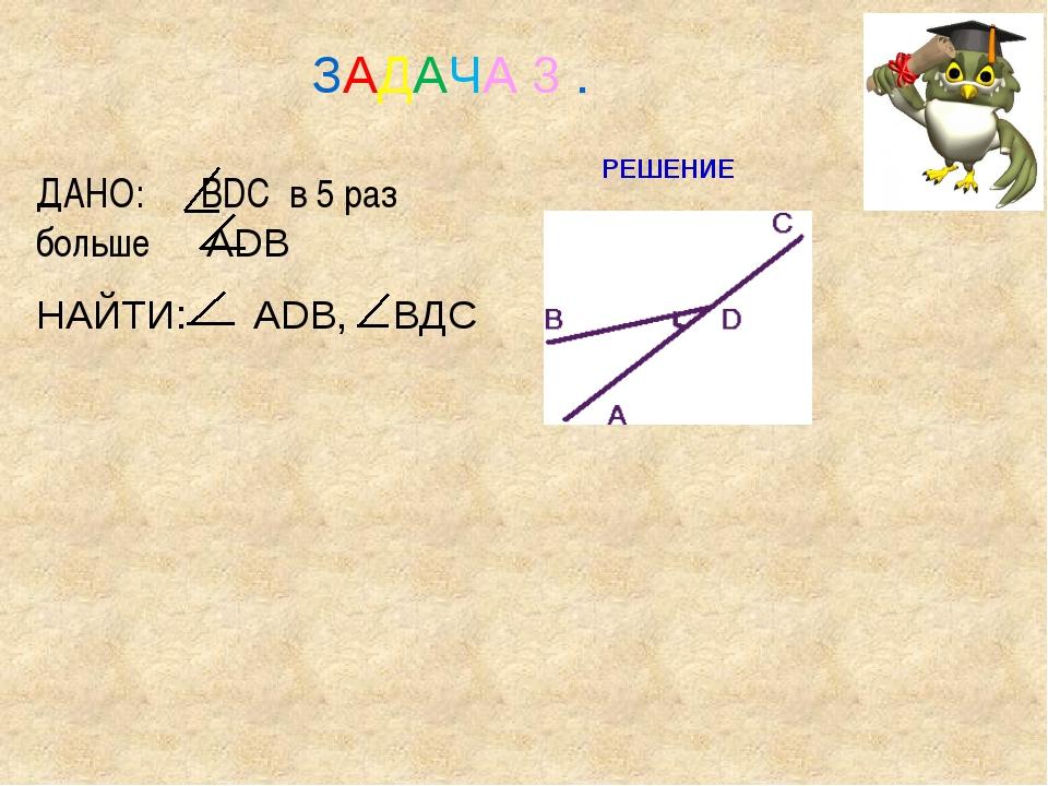 ДАНО: BDC в 5 раз больше ADB НАЙТИ: ADB, ВДС ЗАДАЧА 3 . РЕШЕНИЕ