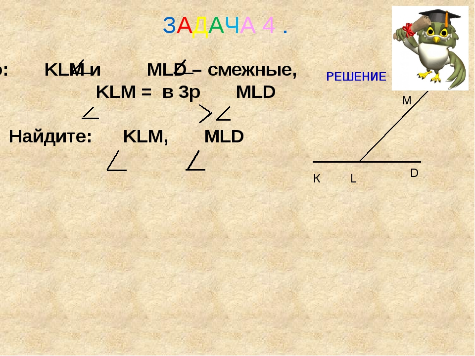 Дано: KLM и MLD – смежные, KLM = в 3р MLD Найдите: KLM, MLD ЗАДАЧА 4 . М К D...