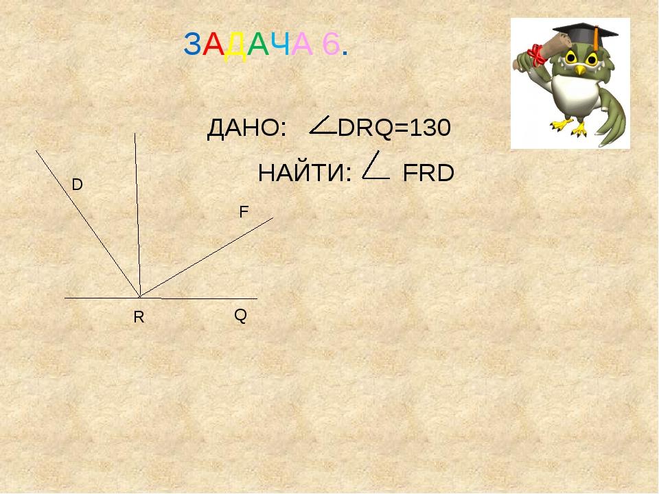 ДАНО: DRQ=130 НАЙТИ: FRD D F Q R ЗАДАЧА 6.