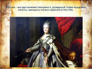 ХVIII век – век царствования Екатерины II, урожденной Софии Фредерики Августы