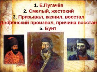 Е.Пугачёв Смелый, жестокий Призывал, казнил, восстал Дворянский произвол, при