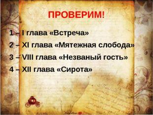 ПРОВЕРИМ! 1 – I глава «Встреча» 2 – XI глава «Мятежная слобода» 3 – VIII глав