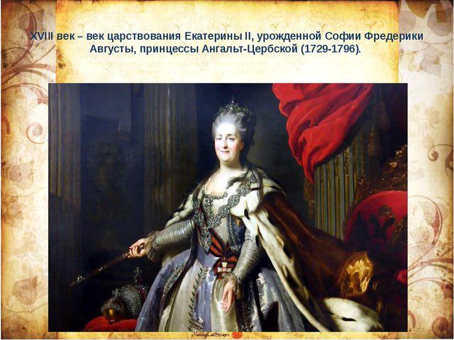 ХVIII век – век царствования Екатерины II, урожденной Софии Фредерики Августы...