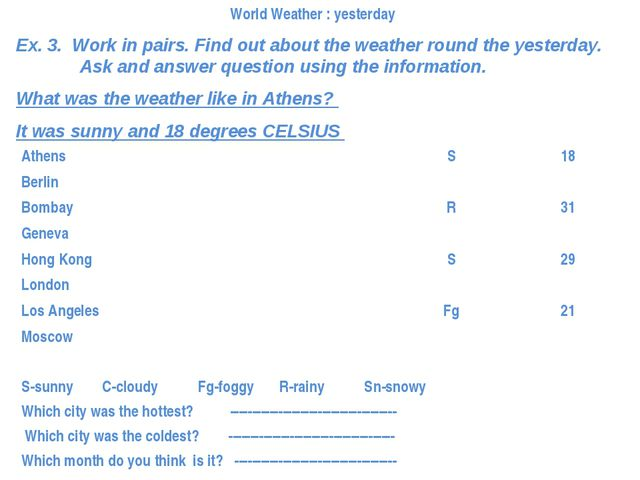 Ex. 3. Work in pairs. Find out about the weather round the yesterday. 	Ask an...