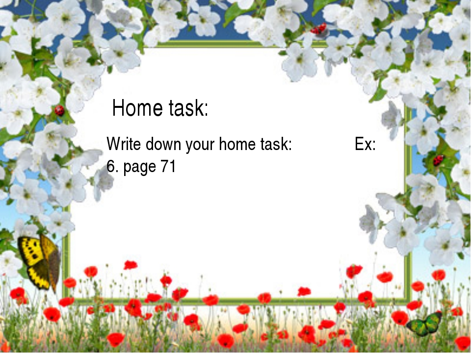 Home task: Write down your home task: 	 Ex: 6. page 71