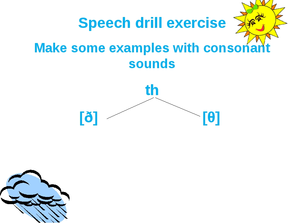 Speech drill exercise Make some examples with consonant sounds th [ð] 			 [θ]