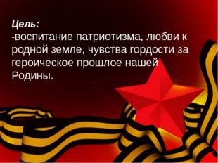 Цель: -воспитание патриотизма, любви к родной земле, чувства гордости за гер