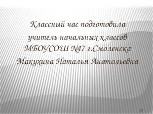 Классный час подготовила учитель начальных классов МБОУСОШ №17 г.Смоленска Ма