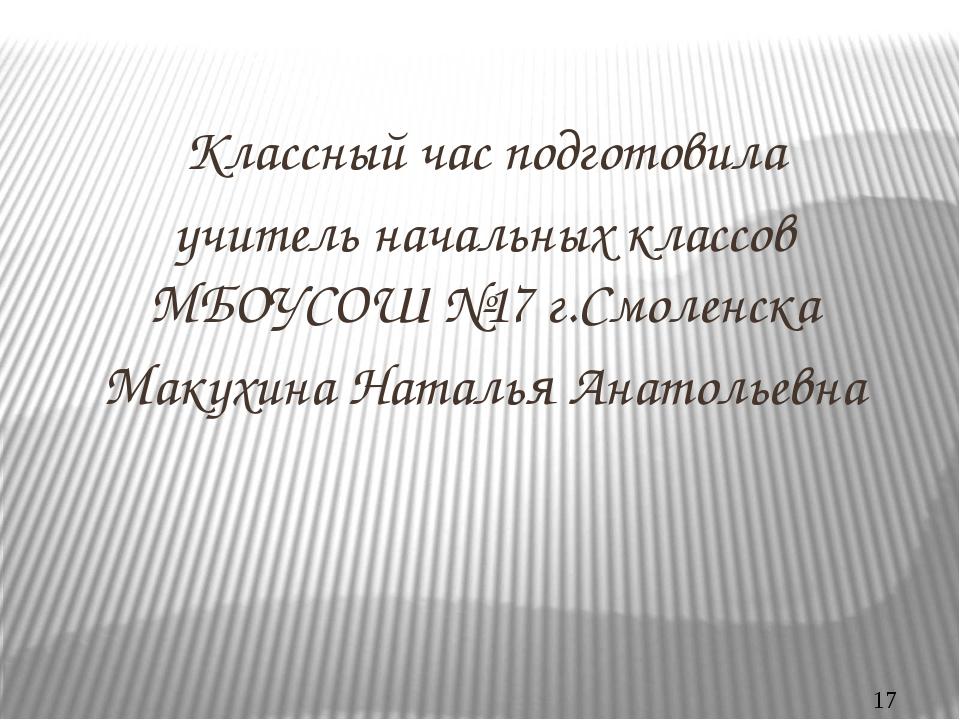 Классный час подготовила учитель начальных классов МБОУСОШ №17 г.Смоленска Ма...