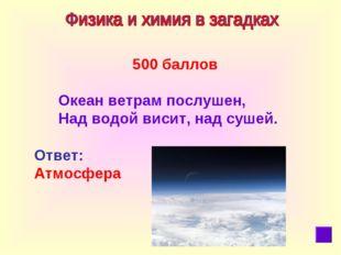 500 баллов  Океан ветрам послушен, Над водой висит, надсушей. Ответ: Атмос