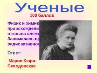 100 баллов Физики химик польского происхождения. Совместно с мужем открыла