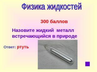 300 баллов Назовите жидкий металл встречающийся в природе Ответ: ртуть