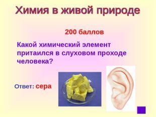 200 баллов Какой химический элемент притаился в слуховом проходе человека? О