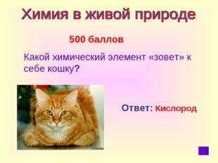 500 баллов Какой химический элемент «зовет» к себе кошку? Ответ: Кислород