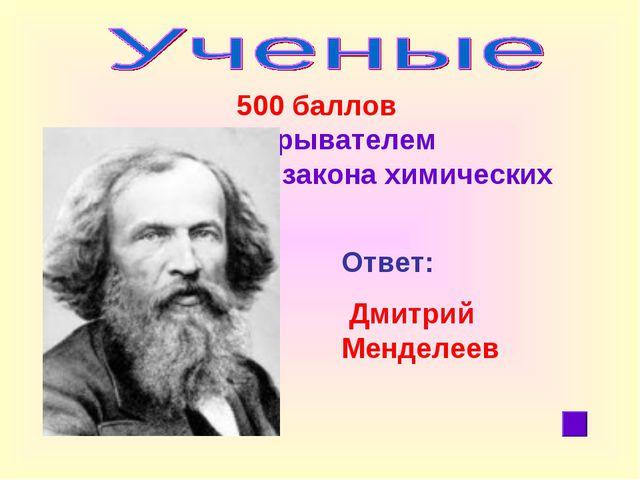 500 баллов Он является открывателем периодического закона химических элемент...