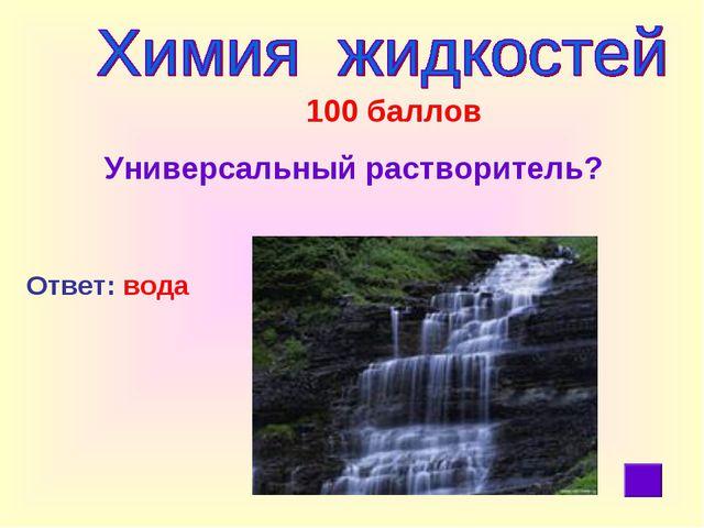 100 баллов Универсальный растворитель? Ответ: вода