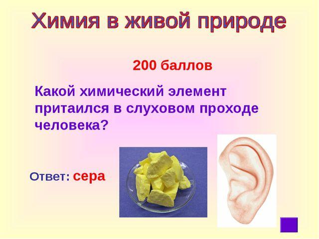200 баллов Какой химический элемент притаился в слуховом проходе человека? О...