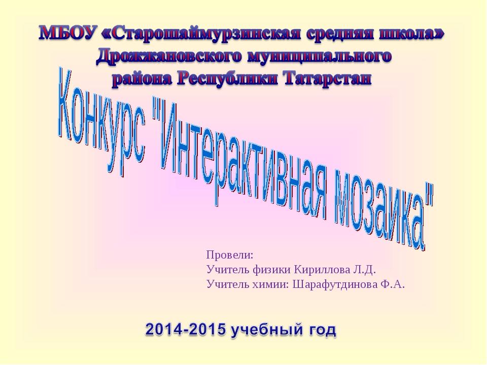 Провели: Учитель физики Кириллова Л.Д. Учитель химии: Шарафутдинова Ф.А.