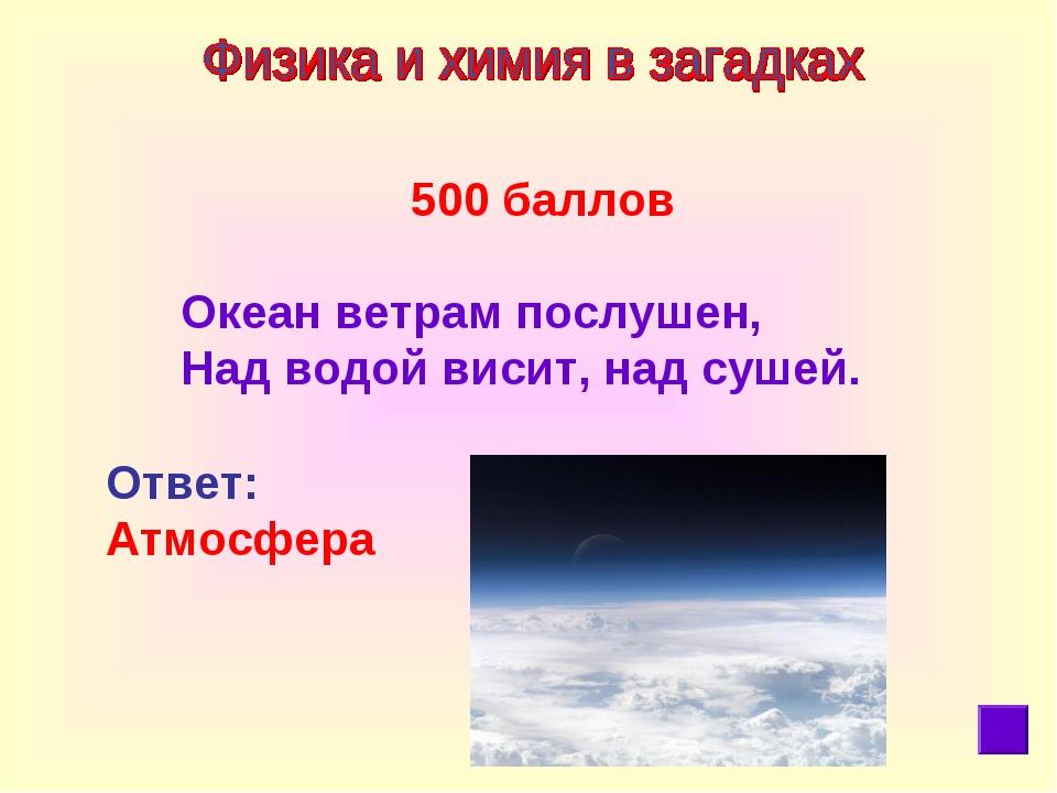 500 баллов  Океан ветрам послушен, Над водой висит, надсушей. Ответ: Атмос...