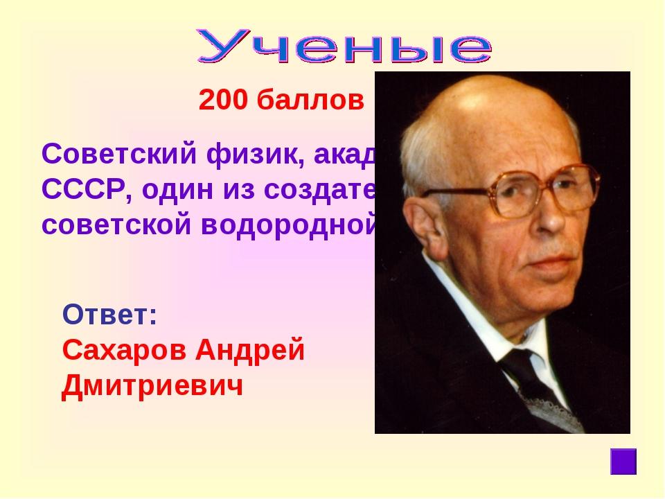 200 баллов Советский физик, академик АН СССР, один из создателейпервой сове...