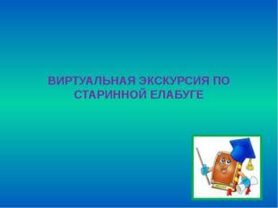 ВИРТУАЛЬНАЯ ЭКСКУРСИЯ ПО СТАРИННОЙ ЕЛАБУГЕ