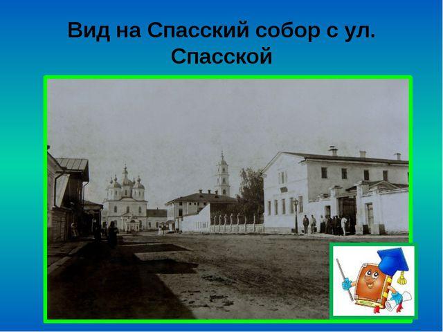 Вид на Спасский собор с ул. Спасской