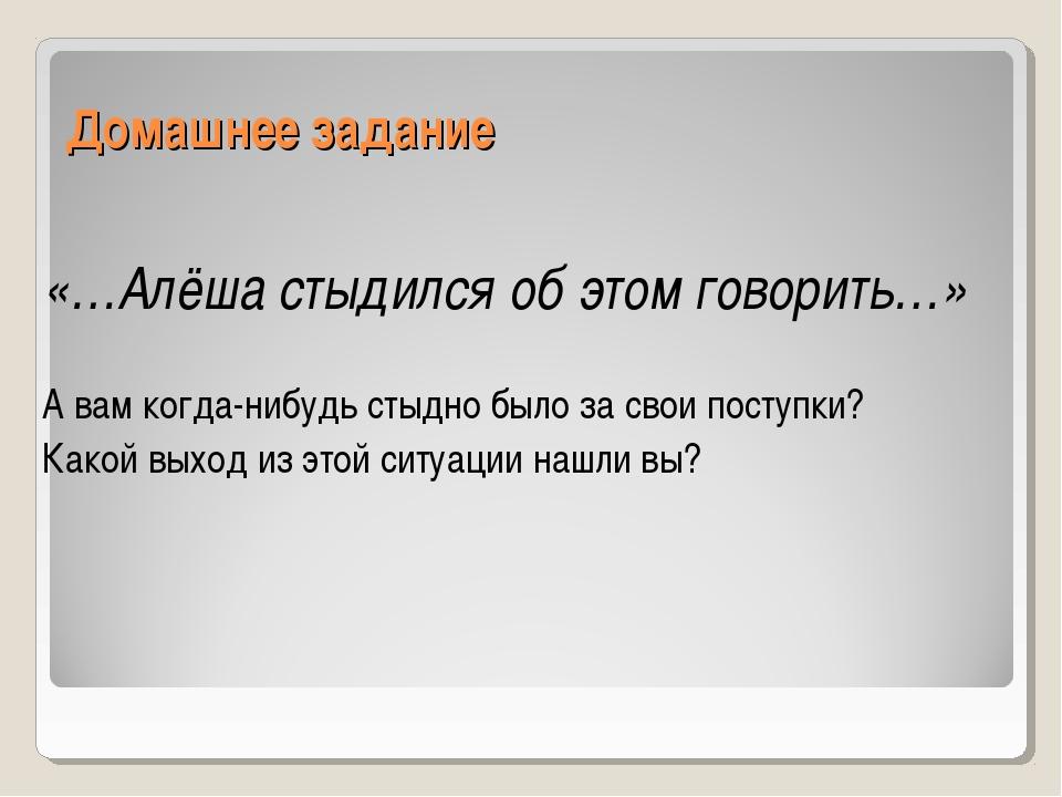 Домашнее задание «…Алёша стыдился об этом говорить…» А вам когда-нибудь стыдн...