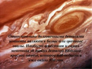 Относительно долговечными деталями планеты являются белые или цветные овалы.
