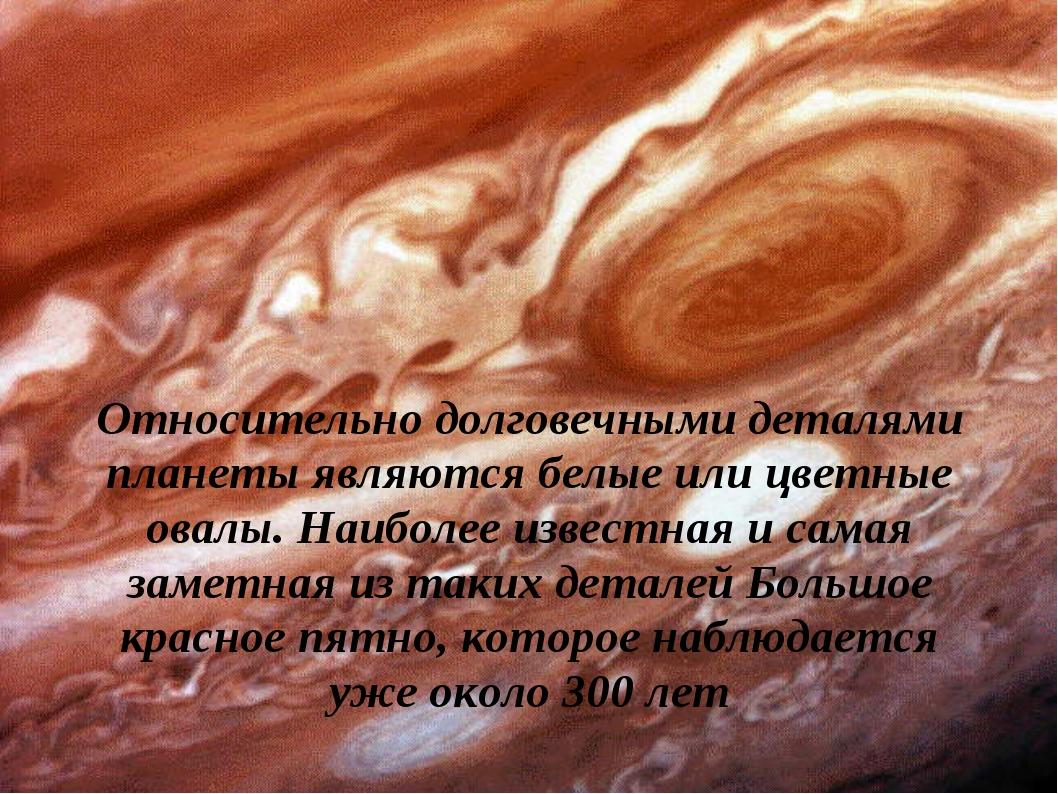 Относительно долговечными деталями планеты являются белые или цветные овалы....