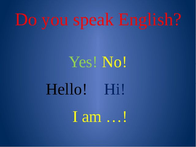 Do you speak English? Yes! No! Hello! Hi! I am …!