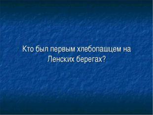 Кто был первым хлебопашцем на Ленских берегах?