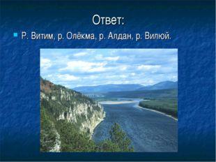 Ответ: Р. Витим, р. Олёкма, р. Алдан, р. Вилюй.
