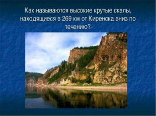 Как называются высокие крутые скалы, находящиеся в 269 км от Киренска вниз по