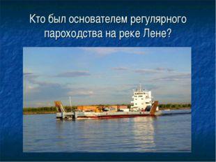 Кто был основателем регулярного пароходства на реке Лене?