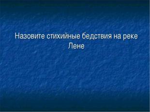 Назовите стихийные бедствия на реке Лене