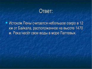 Ответ: Истоком Лены считается небольшое озеро в 12 км от Байкала, расположенн