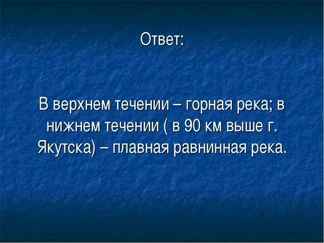 Ответ: В верхнем течении – горная река; в нижнем течении ( в 90 км выше г. Я...