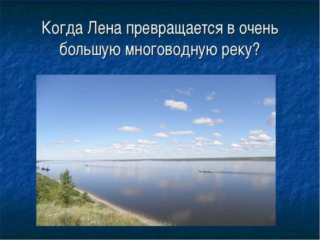 Когда Лена превращается в очень большую многоводную реку?