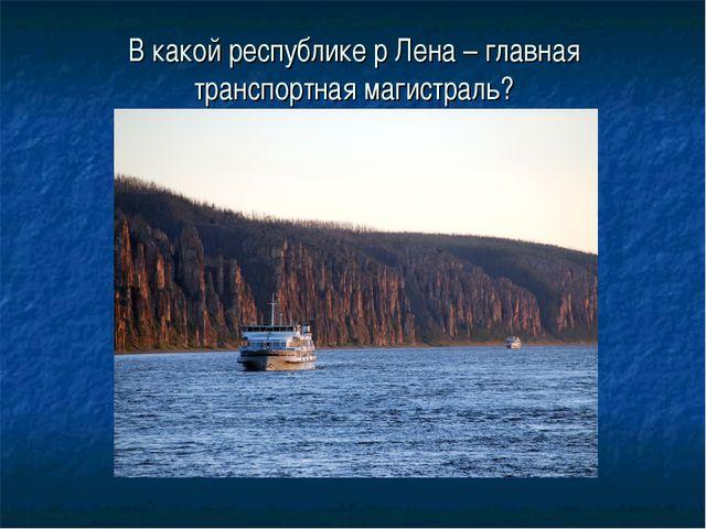 В какой республике р Лена – главная транспортная магистраль?