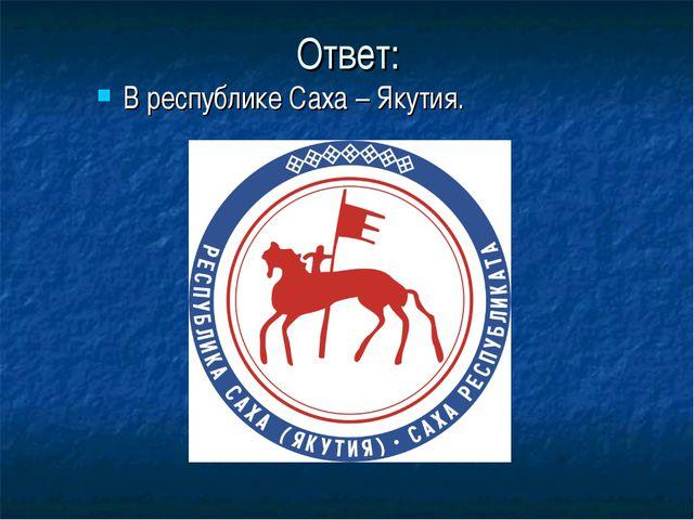Ответ: В республике Саха – Якутия.