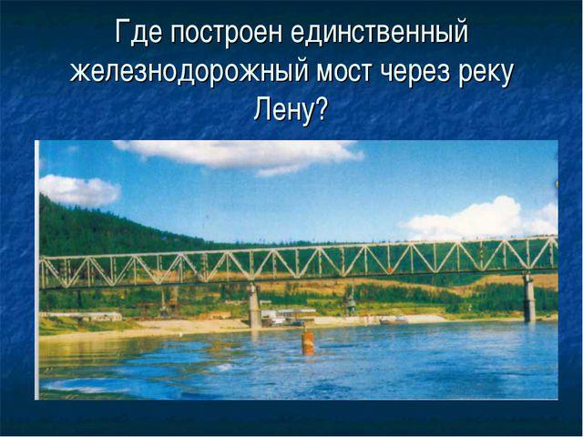 Где построен единственный железнодорожный мост через реку Лену?