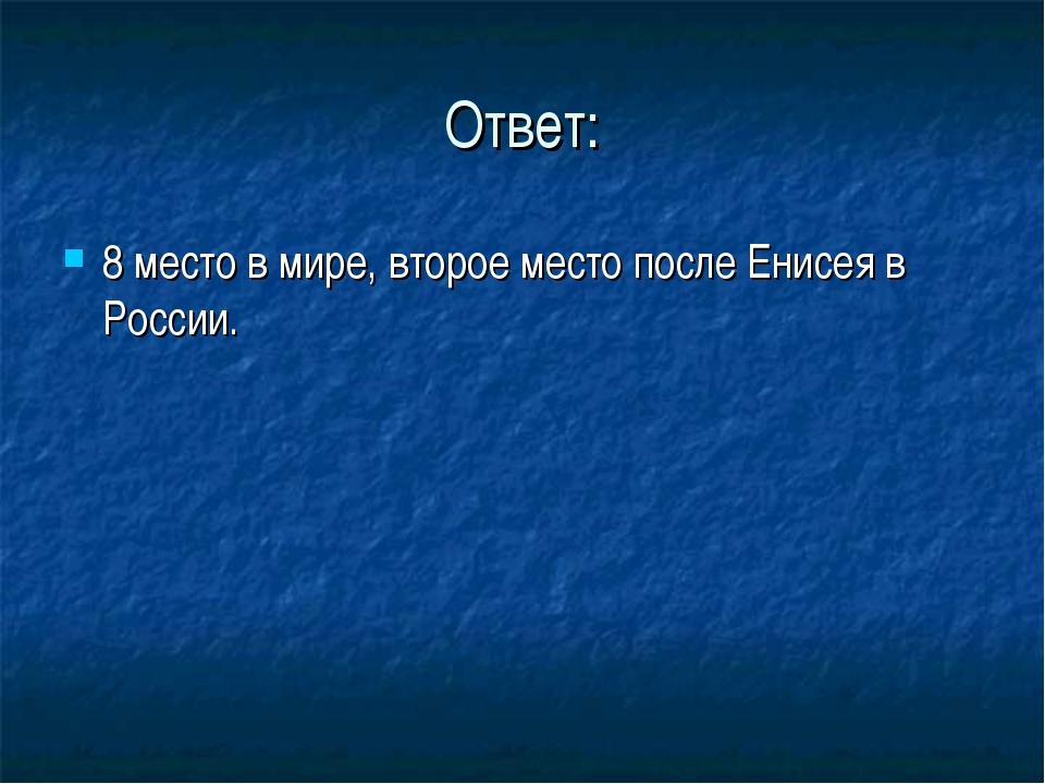 Ответ: 8 место в мире, второе место после Енисея в России.
