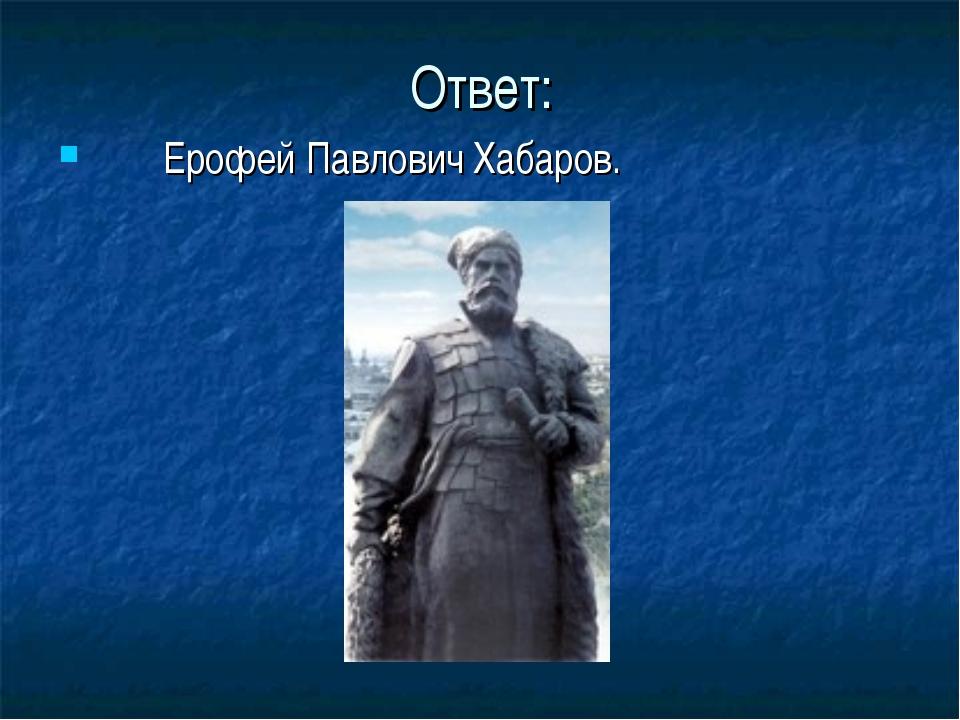 Ответ: Ерофей Павлович Хабаров.