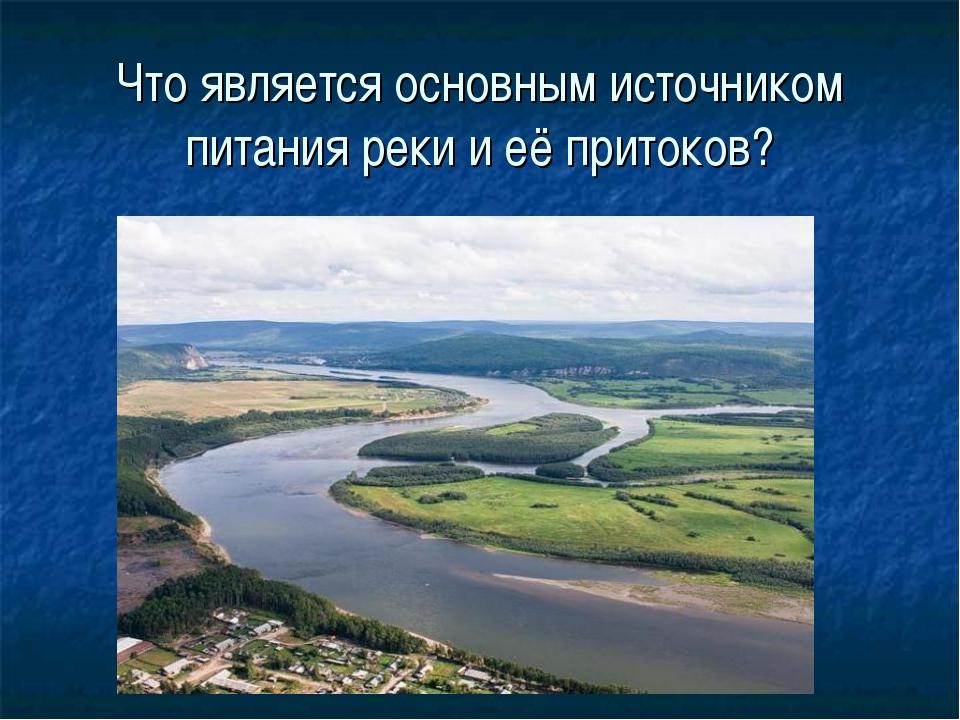 Что является основным источником питания реки и её притоков?