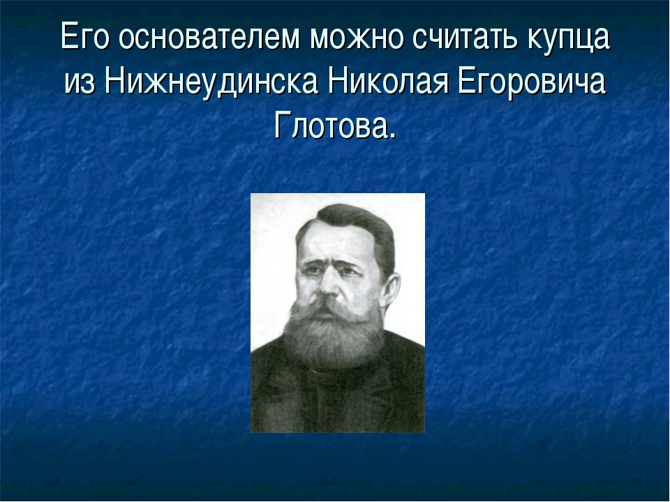 Его основателем можно считать купца из Нижнеудинска Николая Егоровича Глотова.