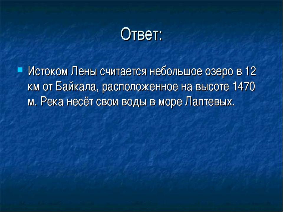 Ответ: Истоком Лены считается небольшое озеро в 12 км от Байкала, расположенн...