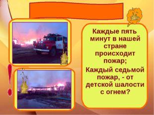 Каждые пять минут в нашей стране происходит пожар; Каждый седьмой пожар, - о