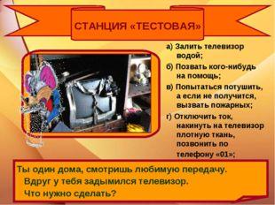 СТАНЦИЯ «ТЕСТОВАЯ» а) Залить телевизор водой; б) Позвать кого-нибудь на помощ